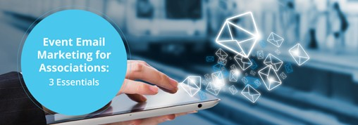 Event Email Marketing for Associations: 3 Essentials
